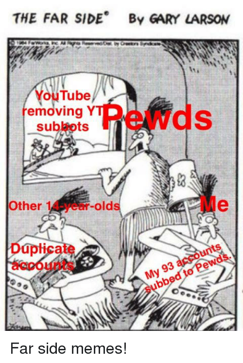 Memes, youtube.com, and Gary Larson: THE FAR SIDE By GARY LARSON  YouTube  removing Y  subbots  Other 14-year-olds  Duplicate  accounts  My 93 accounts  subbed to Pewds.