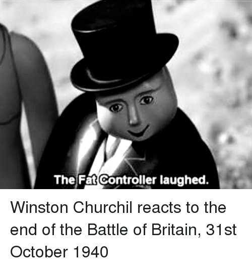 Britain, Fat, and October: The Fat Controller laughed. Winston Churchil reacts to the end of the Battle of Britain, 31st October 1940