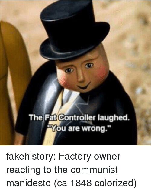 "Tumblr, Blog, and Communist: The Fat Controller laughed.  ""You are wrong."" fakehistory:  Factory owner reacting to the communist manidesto (ca 1848 colorized)"