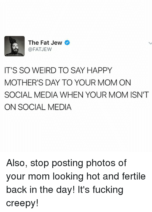 Creepy, Fucking, and Memes: The Fat Jew  @FAT JEW  IT'S SO WEIRD TO SAY HAPPY  MOTHER'S DAY TO YOUR MOM ON  SOCIAL MEDIA WHEN YOUR MOM ISN'T  ON SOCIAL MEDIA Also, stop posting photos of your mom looking hot and fertile back in the day! It's fucking creepy!