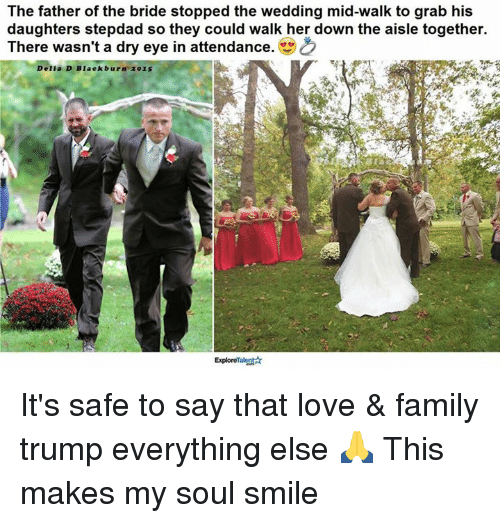 Family, Love, and Memes: The father of the bride stopped the wedding mid-walk to grab his  daughters stepdad so they could walk her down the aisle together.  There wasn't a dry eye in attendance. CO  Delia D Blackburn 2015  ExploreTalent It's safe to say that love & family trump everything else 🙏  This makes my soul smile