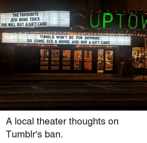Funny, Jedi, and Tumblr: THE FAVOURITE  JEDI MIND TRICK  YOU WILL BUY A GIFT CARD  UPTO  TUMBLR WON'T BE FUN ANYMORE  SO COME SEE A MOVIE AND BUY A GIFT CARD A local theater thoughts on Tumblr's ban.
