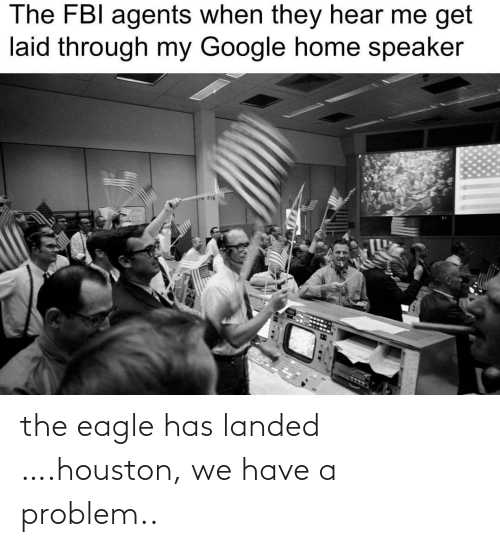 Fbi, Google, and Houston We Have a Problem: The FBI agents when they hear me get  laid through my Google home speaker  P F14 the eagle has landed ….houston, we have a problem..