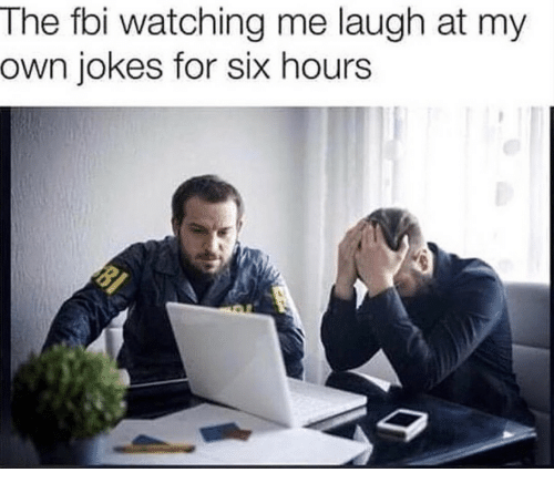 Fbi, Jokes, and Own: The fbi watching me laugh at my  own jokes for six hours