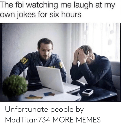 Dank, Fbi, and Memes: The fbi watching me laugh at my  own jokes for six hours Unfortunate people by MadTitan734 MORE MEMES
