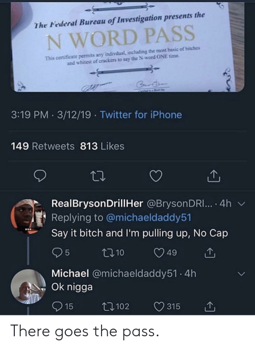 Bitch, Iphone, and Reddit: The Federal Bureau of Investigation presents the  N WORD PASS  This certificate permits any indivdual, including the most basic of bitches  and whitest of crackers to say the N-word ONE time  3:19 PM 3/12/19 Twitter for iPhone  149 Retweets 813 Likes  RealBrysonDrillHer @BrysonDRI... . 4h v  Replying to @michaeldaddy51  Say it bitch and I'm pulling up, No Cap  Michael @michaeldaddy51. 4h  Ok nigga There goes the pass.