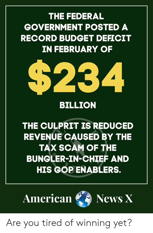 Memes, News, and American: THE FEDERAL  GOVERNMENT POSTED A  RECORD BUDGET DEFICIT  IN FEBRUARY OF  $234  BILLION  THE CULPRIT IS REDUCED  REVENUE CAUSED BY THE  TAX SCAM OF THE  BUNGLER-IN-CHIEF AND  HIS GOP ENABLERs.  American News X Are you tired of winning yet?