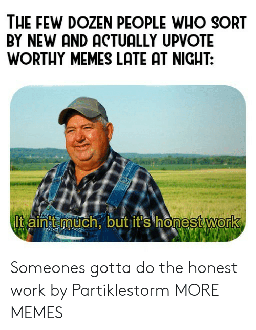 Dank, Memes, and Target: THE FEW DOZEN PEOPLE WHO SORT  BY NEW AND ACTUALLY UPVOTE  WORTHY MEMES LATE AT NIGHT:  Itaint uch.butit's honestWork  0 Someones gotta do the honest work by Partiklestorm MORE MEMES