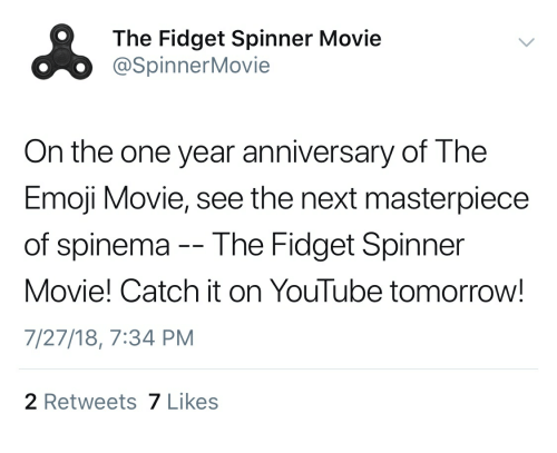 Emoji, youtube.com, and Movie: The Fidget Spinner Movie  @SpinnerMovie  On the one year anniversary of The  Emoji Movie, see the next masterpiece  of spinema-- The Fidget Spinner  Movie! Catch it on YouTube tomorrow!  7/27/18, 7:34 PM  2 Retweets 7 Likes