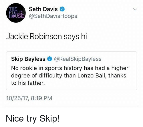 Mlb, Skip Bayless, and Sports: THE  FIELD  Seth Davis  USE @SethDavisHoops  Jackie Robinson says hi  Skip Bayless@RealSkipBayless  No rookie in sports history has had a higher  degree of difficulty than Lonzo Ball, thanks  to his father.  10/25/17, 8:19 PM Nice try Skip!