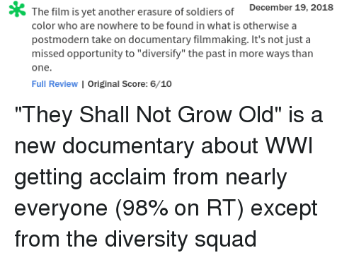 "Soldiers, Squad, and Tumblr: The film  is  yet  another  erasure  of  soldiers  of  December  19,2018  color who are nowhere to be found in what is otherwise a  postmodern take on documentary filmmaking. It's not just a  missed opportunity to ""diversity"" the past in more ways than  one  Full Review I Original Score: 6/10 ""They Shall Not Grow Old"" is a new documentary about WWI getting acclaim from nearly everyone (98% on RT) except from the diversity squad"