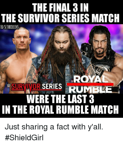 Memes, Survivor, and Match: THE FINAL 3 IN  THE SURVIVOR SERIES MATCH  RB/SETHROLLLINS  ROY  SURMNDA SERIES RUMB  WERE THE LAST 3  IN THE ROYAL RUMBLE MATCH Just sharing a fact with y'all.  #ShieldGirl