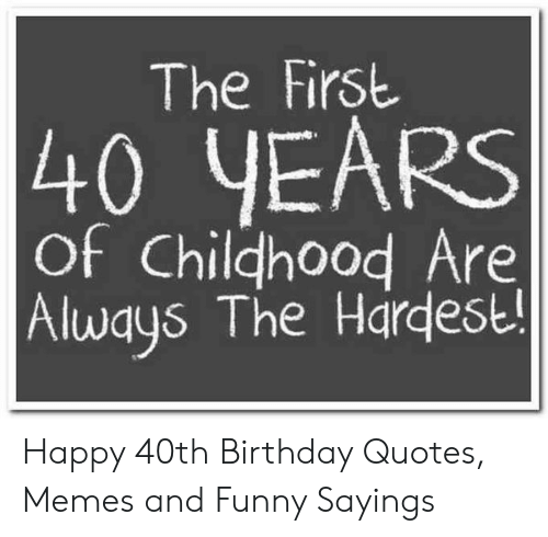 The First 40 YEARS of Chilghood Are Always the Hardest Happy ...