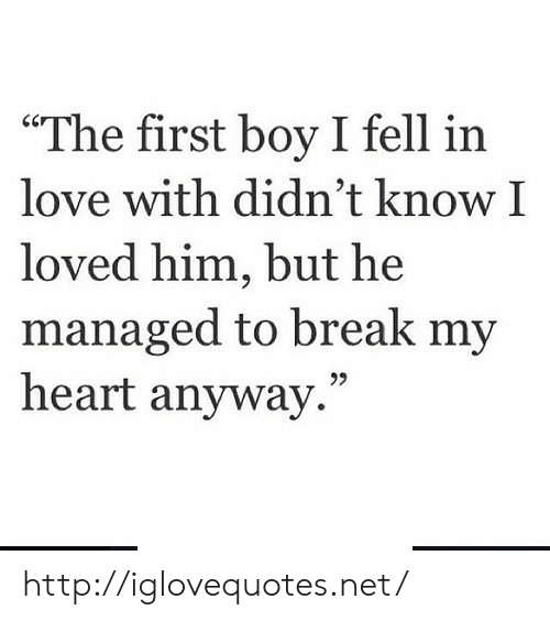 """Love, Break, and Heart: """"The first boy I fell in  love with didn't know I  loved him, but he  managed to break my  heart anyway.""""  95 http://iglovequotes.net/"""