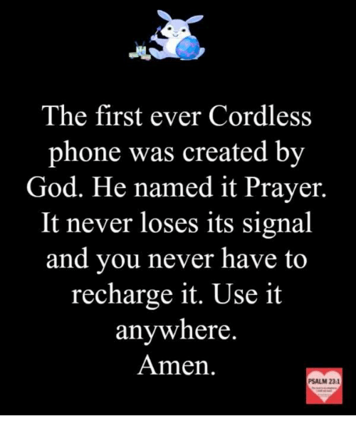 Memes, Prayer, and 🤖: The first ever Cordless  phone was created by  God. He named it Prayer.  It never loses its signal  and you never have to  recharge it. Use it  anywhere.  Amen.  PSALM 23:1