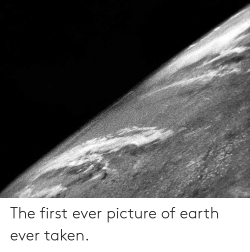 Taken, Earth, and First: The first ever picture of earth ever taken.