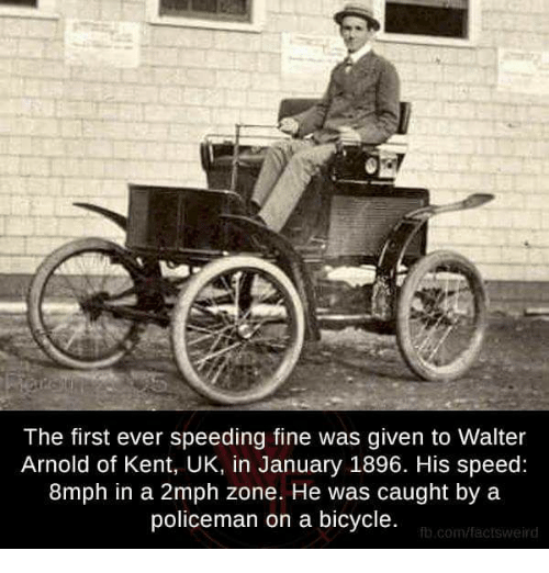 Memes, Bicycle, and 🤖: The first ever speeding fine was given to Walter  Arnold of Kent, UK, in January 1896. His speed:  8mph in a 2mph zone. He was caught by a  policeman on a bicycle.  fb.com/fact sweird