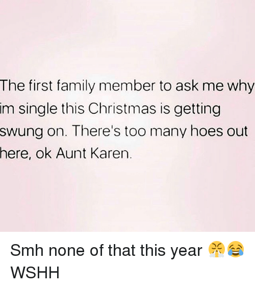 Christmas, Family, and Hoes: The first family member to ask me why  im single this Christmas is getting  swung on. There's too many hoes out  here,  ok Aunt Karen. Smh none of that this year 😤😂 WSHH