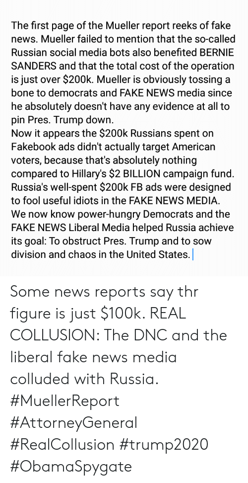 Bernie Sanders, Fake, and Hungry: The first page of the Mueller report reeks of fake  news. Mueller failed to mention that the so-called  Russian social media bots also benefited BERNIE  SANDERS and that the total cost of the operation  is just over $200k. Mueller is obviously tossing a  bone to democrats and FAKE NEWS media since  he absolutely doesn't have any evidence at all to  pin Pres. Trump down.  Now it appears the $200k Russians spent on  Fakebook ads didn't actually target American  voters, because that's absolutely nothing  compared to Hillary's $2 BILLION campaign fund.  Russia's well-spent $200k FB ads were designed  to fool useful idiots in the FAKE NEWS MEDIA.  We now know power-hungry Democrats and the  FAKE NEWS Liberal Media helped Russia achieve  its goal: To obstruct Pres. Trump and to sow  division and chaos in the United States. Some news reports say thr figure is just $100k. REAL COLLUSION: The DNC and the liberal fake news media colluded with Russia. #MuellerReport #AttorneyGeneral #RealCollusion #trump2020 #ObamaSpygate