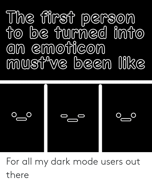 Been, Dark, and Emoticon: The first person  to be turned into  an emoticon  must've been like For all my dark mode users out there