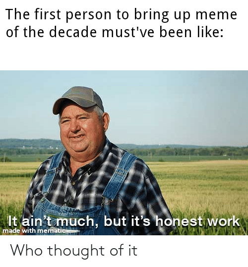 Meme, Work, and Thought: The first person to bring up meme  of the decade must've been like:  It ain't much, but it's honest work  made with mematic Who thought of it