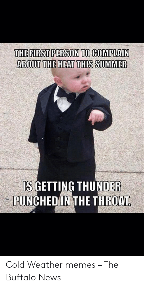 The First Person To Complain About The Heat This Summer Is Is Getting Thunder Punched In The Throat Cold Weather Memes The Buffalo News Meme On Me Me
