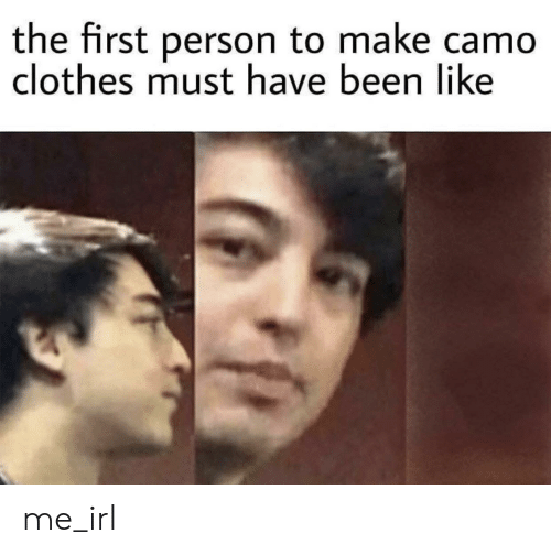 Clothes, Irl, and Me IRL: the first person to make camo  clothes must have been like me_irl