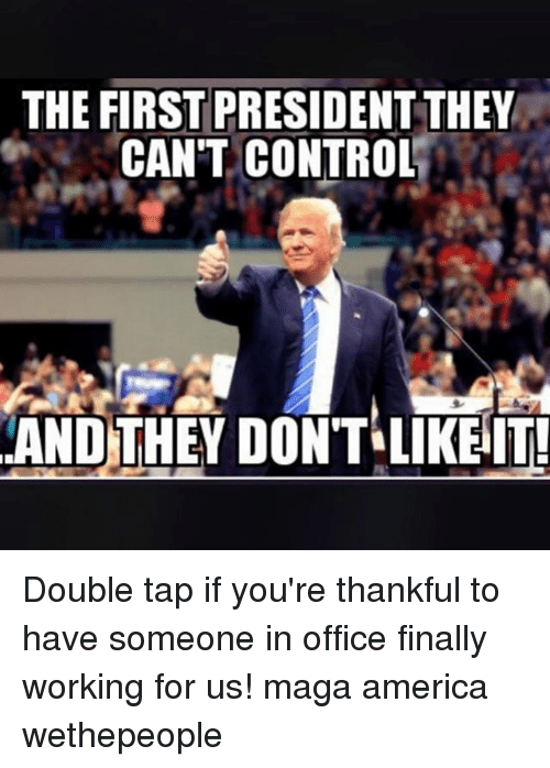 America, Memes, and Control: THE FIRST PRESIDENT THEY  CAN'T CONTROL  AND THEY DONT LIKEIT Double tap if you're thankful to have someone in office finally working for us! maga america wethepeople