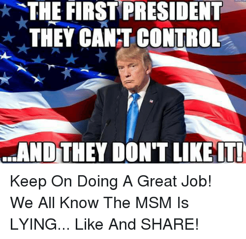 Memes, Control, and Lying: THE FIRST PRESIDENT  THEYCANT CONTROL  d.AND TEY DON'T LIKEIT! Keep On Doing A Great Job!  We All Know The MSM Is LYING... Like And SHARE!