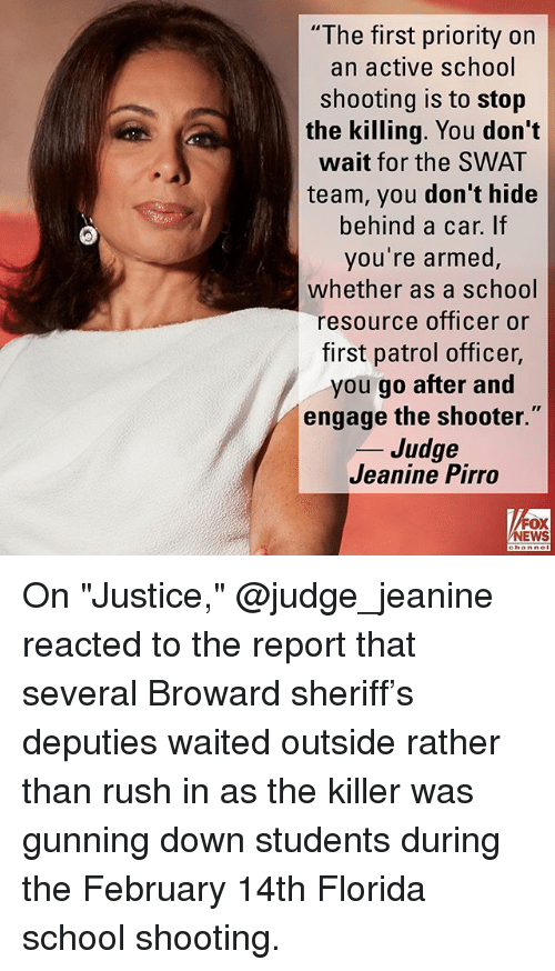 """Memes, News, and School: """"The first priority on  an active school  shooting is to stop  the killing. You don't  wait for the SWAT  team, you don't hide  behind a car. If  you're armed  whether as a school  resource officer or  first patrol officer,  you go after and  engage the shooter.  _ Judge  Jeanine Pirro  FOX  NEWS On """"Justice,"""" @judge_jeanine reacted to the report that several Broward sheriff's deputies waited outside rather than rush in as the killer was gunning down students during the February 14th Florida school shooting."""