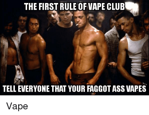 The FIRST RULE OF VAPE CLUB TELLEVERYONE THAT YOUR FAGGOTASS