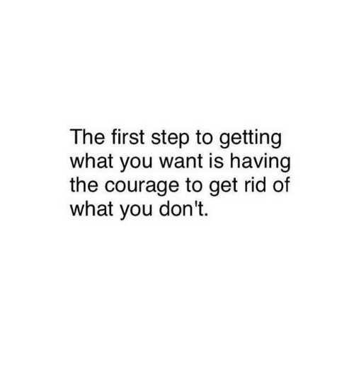 Courage, Step, and First: The first step to getting  what you want is having  the courage to get rid of  what you don't.
