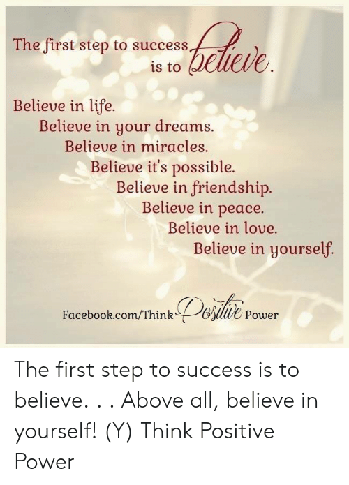 Facebook, Life, and Love: The first step to success  is to dewieve  Believe in life.  Believe in your dreams.  Believe in miracles  Believe it's possible.  Believe in friendship.  Believe in peace.  Believe in love.  Believe in yourself  Facebook.com/ThinkBlwe Power The first step to success is to believe. . . Above all,  believe in yourself!  (Y)  Think Positive Power