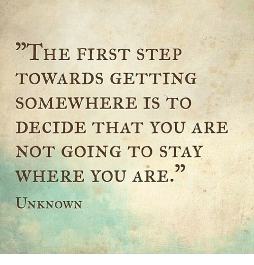 "Step, Unknown, and First: ""THE FIRST STEP  TOWARDS GETTING  SOMEWHERE IS TO  DECIDE THAT YOU ARE  NOT GOING TO STAY  WHERE YOU ARE  UNKNOWN"