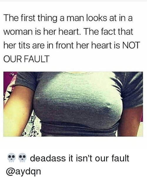 Memes, Tits, and Heart: The first thing a man looks at in a  woman is her heart. The fact that  her tits are in front her heart is NOT  OUR FAULT 💀💀 deadass it isn't our fault @aydqn