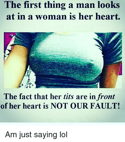 Lol, Memes, and Tits: The first thing a man looks  at in a woman is her heart.  The fact that her tits are in front  of her heart is NOT OUR FAULT! Am just saying lol