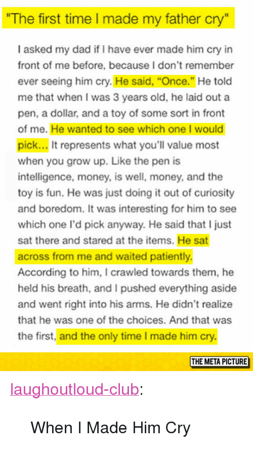 """Club, Dad, and Money: The first time I made my father cry""""  I asked my dad if I have ever made him cry in  front of me before, because I don't remember  ever seeing him cry. He said, """"Once."""" He told  me that when I was 3 years old, he laid out a  pen, a dollar, and a toy of some sort in front  of me. He wanted to see which one I would  pick... It represents what you'll value most  when you grow up. Like the pen is  intelligence, money, is well, money, and the  toy is fun. He was just doing it out of curiosity  and boredom. It was interesting for him to see  which one l'd pick anyway. He said that I just  sat there and stared at the items. He sat  across from me and waited patiently  According to him, I crawled towards them, he  held his breath, and I pushed everything aside  and went right into his arms. He didn't realize  that he was one of the choices. And that was  the first, and the only time I made him cry.  THE META PICTURE <p><a href=""""http://laughoutloud-club.tumblr.com/post/155200203264/when-i-made-him-cry"""" class=""""tumblr_blog"""">laughoutloud-club</a>:</p>  <blockquote><p>When I Made Him Cry</p></blockquote>"""