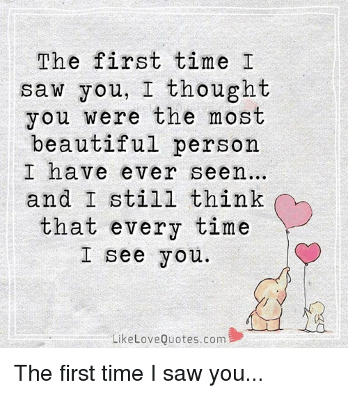 The First Time I Saw You I Thought You Were The Most Beautiful