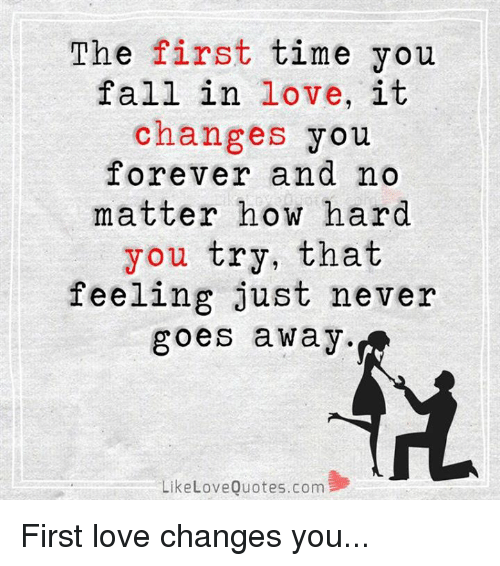 the first time you fall in love it changes you