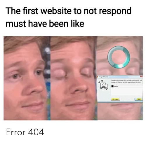 Chrome, Google, and Wat: The first website to not respond  must have been like  Google Chrome  The following pagels) have become unresponsive. You  can wat for them to tecome responsive or them  Unttled  Well  Gl pages Error 404