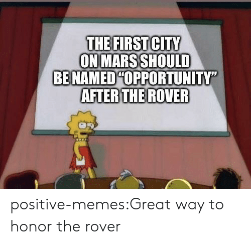 """Memes, Tumblr, and Blog: THE FIRSTCITY  ON MARS SHOULD  BE NAMEDHOPPORTUNITY""""  AFTER THE ROVER positive-memes:Great way to honor the rover"""