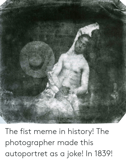 Meme, History, and Made: The fist meme in history! The photographer made this autoportret as a joke! In 1839!