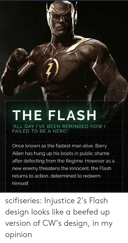 Alive, Tumblr, and Blog: THE FLASH  ALL DAY I'VE BEEN REMINDED HOW I  FAILED TO BE A HERO.  Once known as the fastest man alive, Barry  Allen has hung up his boots in public shame  after defecting from the Regime. However as a  new enemy threatens the innocent, the Flash  returns to action, determined to redeem  himself. scifiseries:  Injustice 2's Flash design looks like a beefed up version of CW's design, in my opinion