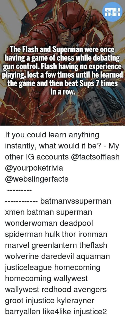 Batman, Memes, and Superman: The Flash and Superman were once  having a game of chess while debating  gun control. Flash having no experience  playing, lost a few times until he learned  the game and then beat Sups 7 times  in a row. If you could learn anything instantly, what would it be? - My other IG accounts @factsofflash @yourpoketrivia @webslingerfacts ⠀⠀⠀⠀⠀⠀⠀⠀⠀⠀⠀⠀⠀⠀⠀⠀⠀⠀⠀⠀⠀⠀⠀⠀⠀⠀⠀⠀⠀⠀⠀⠀⠀⠀⠀⠀ ⠀⠀--------------------- batmanvssuperman xmen batman superman wonderwoman deadpool spiderman hulk thor ironman marvel greenlantern theflash wolverine daredevil aquaman justiceleague homecoming homecoming wallywest wallywest redhood avengers groot injustice kylerayner barryallen like4like injustice2
