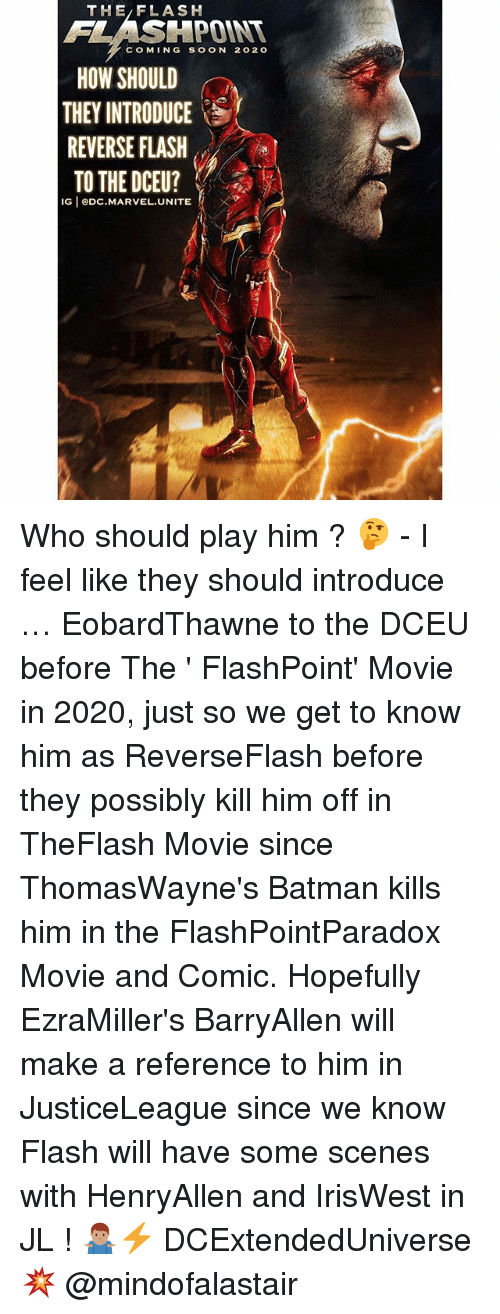 Batman, Memes, and Soon...: THE/FLASH  FLASHPOINT  COMING SOON 202o  HOW SHOULD  THEY INTRODUCE  REVERSE FLASH  TO THE DCEU?  IG eDC.MARVEL.UNITE Who should play him ? 🤔 - I feel like they should introduce … EobardThawne to the DCEU before The ' FlashPoint' Movie in 2020, just so we get to know him as ReverseFlash before they possibly kill him off in TheFlash Movie since ThomasWayne's Batman kills him in the FlashPointParadox Movie and Comic. Hopefully EzraMiller's BarryAllen will make a reference to him in JusticeLeague since we know Flash will have some scenes with HenryAllen and IrisWest in JL ! 🤷🏽♂️⚡️ DCExtendedUniverse 💥 @mindofalastair