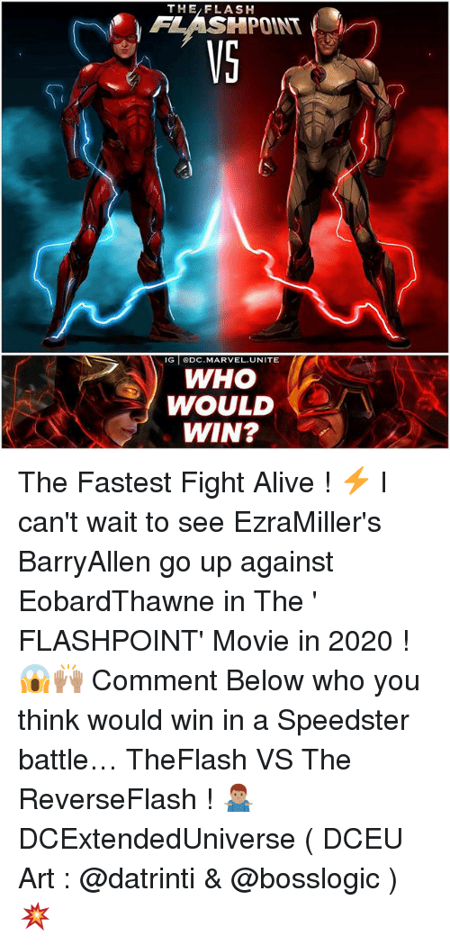 Alive, Memes, and Marvel: THE/FLASH  FLASHPOINT  VS  IG DC.MARVEL.UNITE  WHO  WOULD  WIN? The Fastest Fight Alive ! ⚡️ I can't wait to see EzraMiller's BarryAllen go up against EobardThawne in The ' FLASHPOINT' Movie in 2020 ! 😱🙌🏽 Comment Below who you think would win in a Speedster battle… TheFlash VS The ReverseFlash ! 🤷🏽‍♂️ DCExtendedUniverse ( DCEU Art : @datrinti & @bosslogic ) 💥