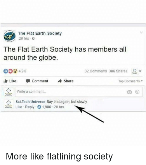 """Funny, Earth, and Flat Earth: The Flat Earth Society  20 hrs  The Flat Earth Society has members all  around the globe.  32 Comments 386 Shares  Like """"I Comment Share  Top Comments  Write a comment  Sci-Tech Universe Say that again, but slowly  こLike Reply 1.986 20 hrs More like flatlining society"""