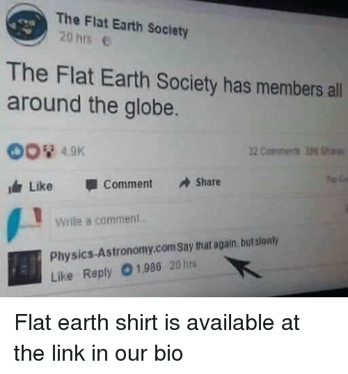 Memes, Earth, and Link: The Flat Earth Society  20 hrs  The Flat Earth Society has members all  around the globe.  2 Comments 386  Like -comment Share  Wrile a comment  Physics-Astronomy.comSay that again, but stouty  Like Reply O1,986 20 hrs Flat earth shirt is available at the link in our bio