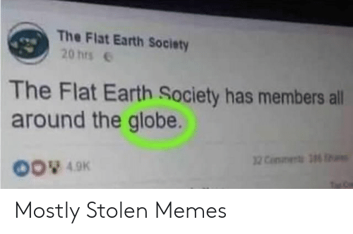 Memes, Earth, and Flat Earth: The Flat Earth Society  20 hrse  The Flat Earth Society has members all  around the globe.  00 49K Mostly Stolen Memes