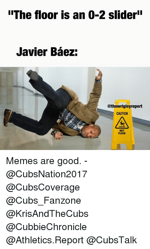 "Memes, Cubs, and Good: ""The floor is an 0-2 sliderii  Javier Baez:  @thewrigleyreport  CAUTION  WET  FLOOR Memes are good. - @CubsNation2017 @CubsCoverage @Cubs_Fanzone @KrisAndTheCubs @CubbieChronicle @Athletics.Report @CubsTalk"